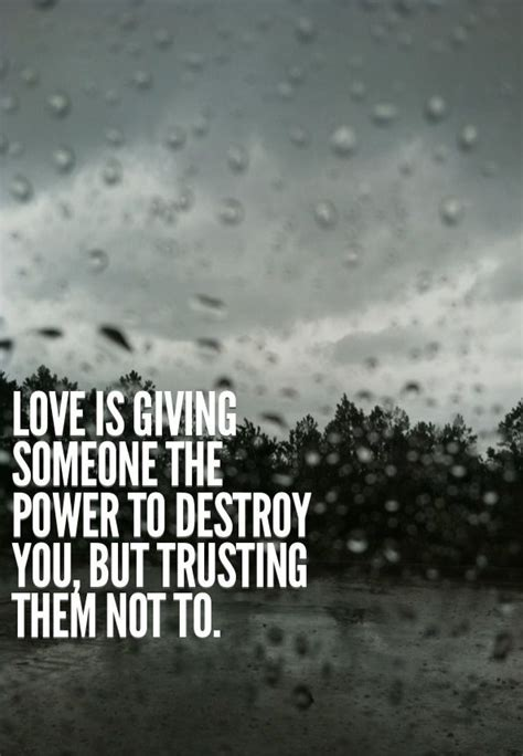 Love is giving someone the power to destroy you, but
